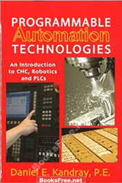 Programmable Automation Technologies An Introduction to CNC Robotics and PLCs